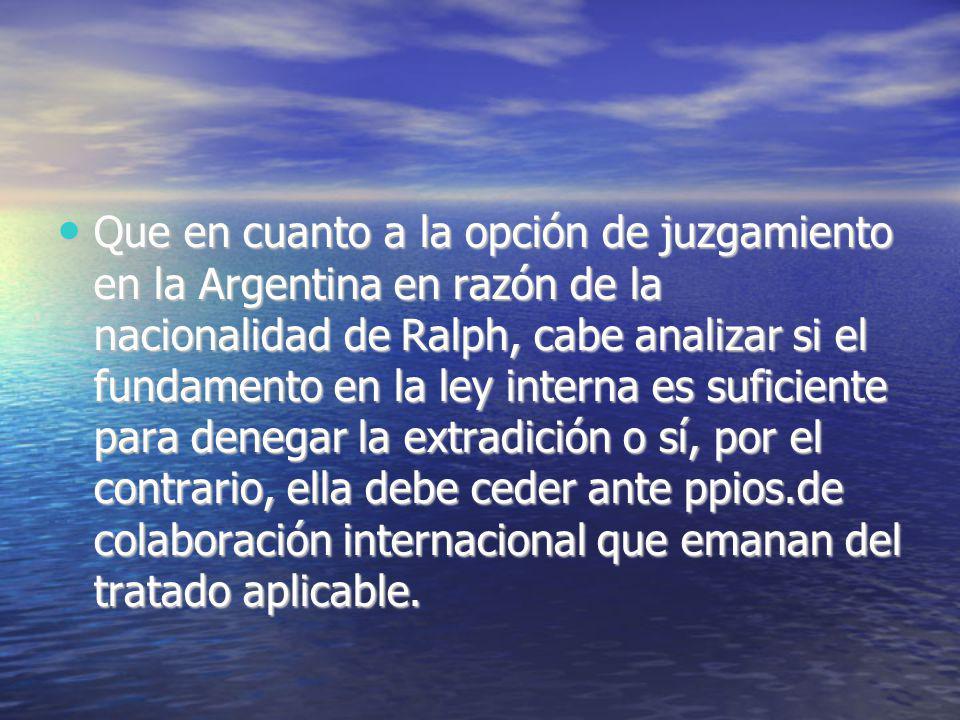 Que en cuanto a la opción de juzgamiento en la Argentina en razón de la nacionalidad de Ralph, cabe analizar si el fundamento en la ley interna es suficiente para denegar la extradición o sí, por el contrario, ella debe ceder ante ppios.de colaboración internacional que emanan del tratado aplicable.