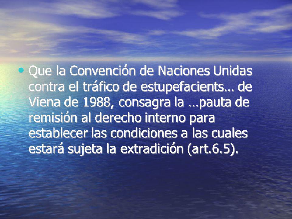 Que la Convención de Naciones Unidas contra el tráfico de estupefacients… de Viena de 1988, consagra la …pauta de remisión al derecho interno para establecer las condiciones a las cuales estará sujeta la extradición (art.6.5).