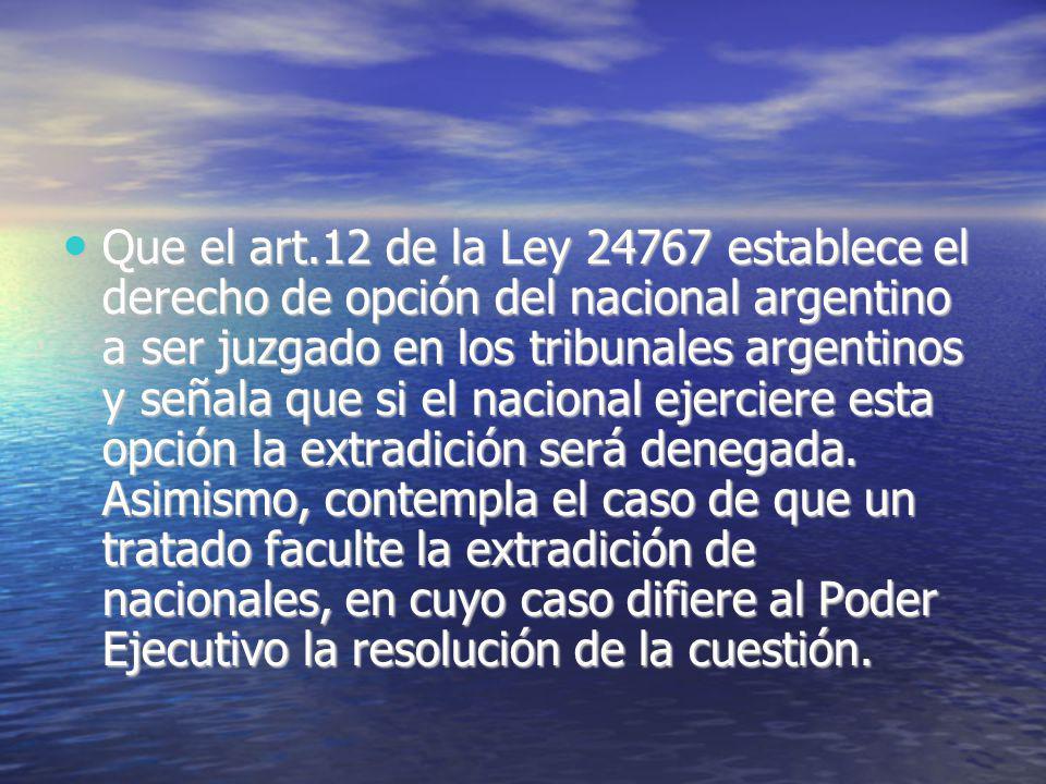 Que el art.12 de la Ley 24767 establece el derecho de opción del nacional argentino a ser juzgado en los tribunales argentinos y señala que si el nacional ejerciere esta opción la extradición será denegada.