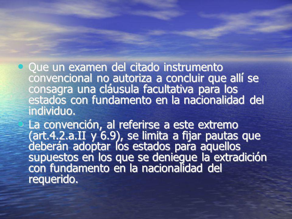Que un examen del citado instrumento convencional no autoriza a concluir que allí se consagra una cláusula facultativa para los estados con fundamento en la nacionalidad del individuo.