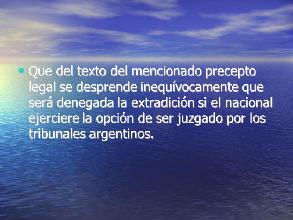 Que del texto del mencionado precepto legal se desprende inequívocamente que será denegada la extradición si el nacional ejerciere la opción de ser juzgado por los tribunales argentinos.