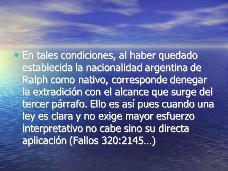 En tales condiciones, al haber quedado establecida la nacionalidad argentina de Ralph como nativo, corresponde denegar la extradición con el alcance que surge del tercer párrafo.