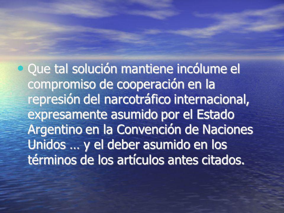 Que tal solución mantiene incólume el compromiso de cooperación en la represión del narcotráfico internacional, expresamente asumido por el Estado Argentino en la Convención de Naciones Unidos … y el deber asumido en los términos de los artículos antes citados.