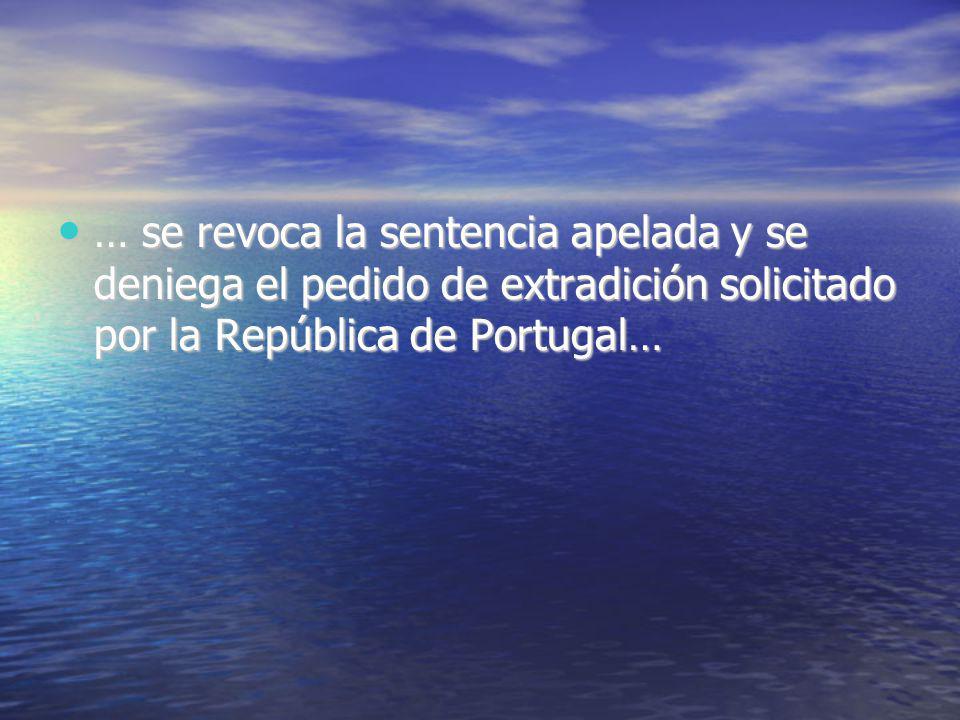 … se revoca la sentencia apelada y se deniega el pedido de extradición solicitado por la República de Portugal… … se revoca la sentencia apelada y se deniega el pedido de extradición solicitado por la República de Portugal…
