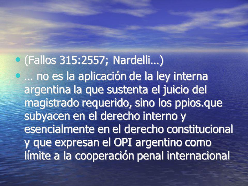 (Fallos 315:2557; Nardelli…) (Fallos 315:2557; Nardelli…) … no es la aplicación de la ley interna argentina la que sustenta el juicio del magistrado requerido, sino los ppios.que subyacen en el derecho interno y esencialmente en el derecho constitucional y que expresan el OPI argentino como límite a la cooperación penal internacional … no es la aplicación de la ley interna argentina la que sustenta el juicio del magistrado requerido, sino los ppios.que subyacen en el derecho interno y esencialmente en el derecho constitucional y que expresan el OPI argentino como límite a la cooperación penal internacional