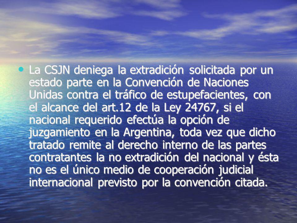 La CSJN deniega la extradición solicitada por un estado parte en la Convención de Naciones Unidas contra el tráfico de estupefacientes, con el alcance del art.12 de la Ley 24767, si el nacional requerido efectúa la opción de juzgamiento en la Argentina, toda vez que dicho tratado remite al derecho interno de las partes contratantes la no extradición del nacional y ésta no es el único medio de cooperación judicial internacional previsto por la convención citada.