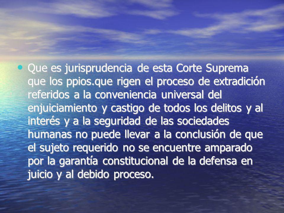 Que es jurisprudencia de esta Corte Suprema que los ppios.que rigen el proceso de extradición referidos a la conveniencia universal del enjuiciamiento