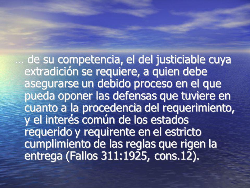 … de su competencia, el del justiciable cuya extradición se requiere, a quien debe asegurarse un debido proceso en el que pueda oponer las defensas qu