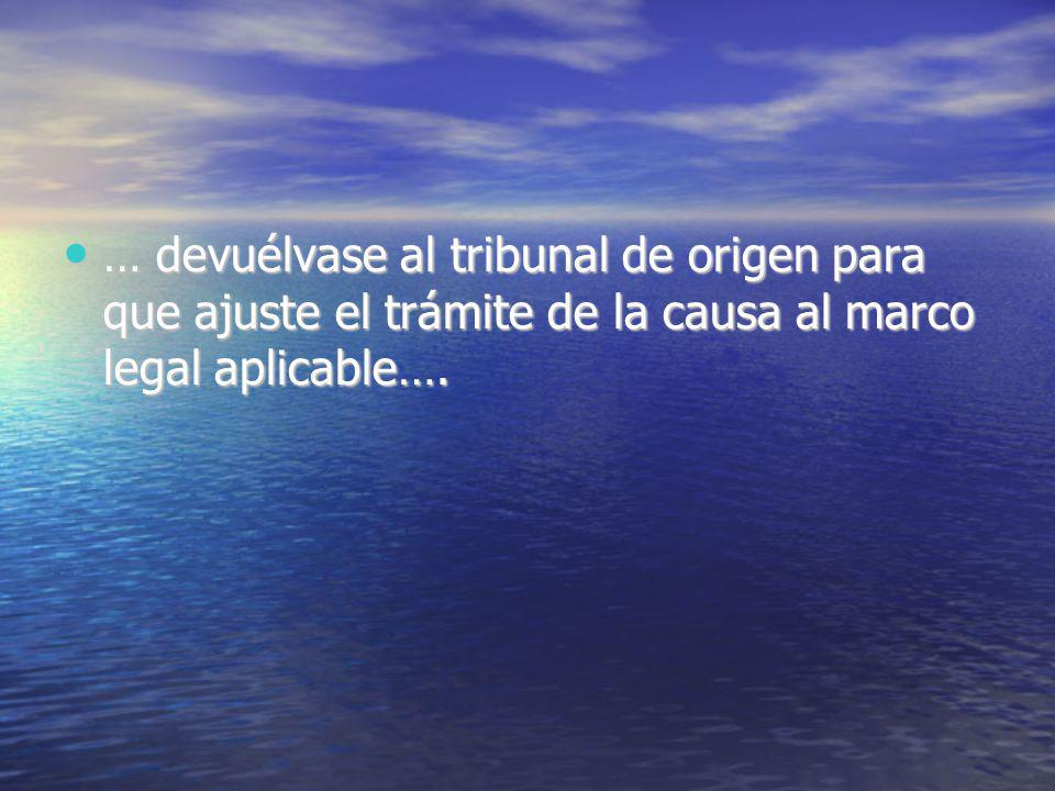 … devuélvase al tribunal de origen para que ajuste el trámite de la causa al marco legal aplicable…. … devuélvase al tribunal de origen para que ajust