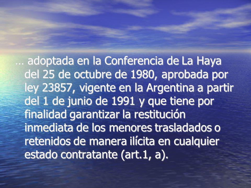 … adoptada en la Conferencia de La Haya del 25 de octubre de 1980, aprobada por ley 23857, vigente en la Argentina a partir del 1 de junio de 1991 y que tiene por finalidad garantizar la restitución inmediata de los menores trasladados o retenidos de manera ilícita en cualquier estado contratante (art.1, a).