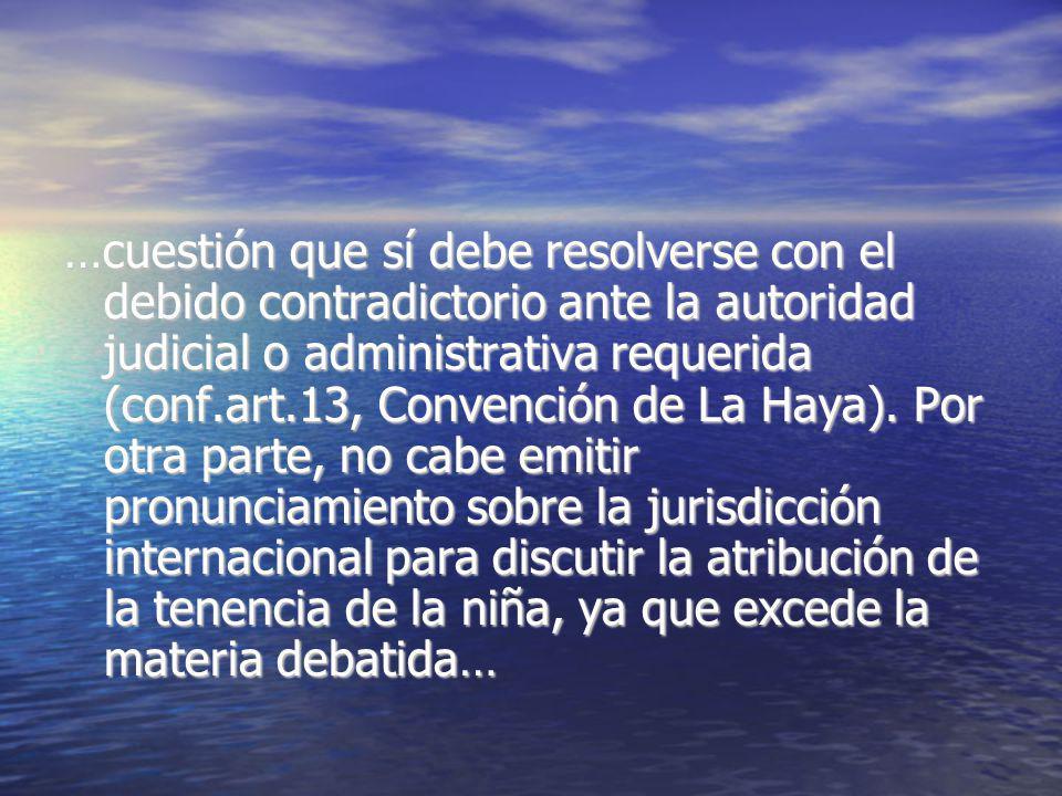 …cuestión que sí debe resolverse con el debido contradictorio ante la autoridad judicial o administrativa requerida (conf.art.13, Convención de La Hay