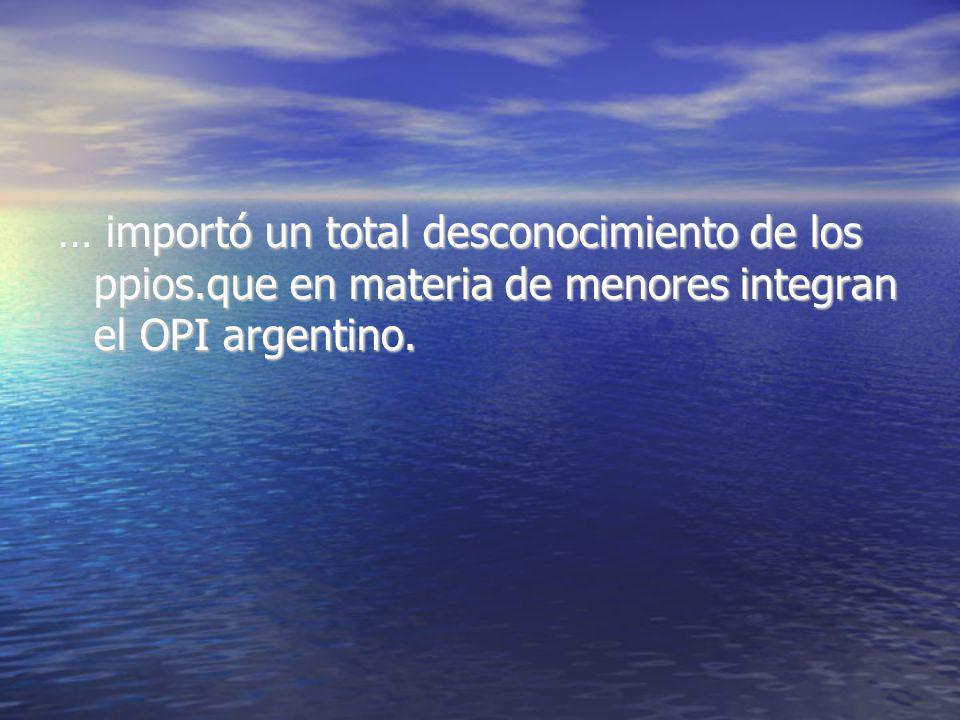 … importó un total desconocimiento de los ppios.que en materia de menores integran el OPI argentino.