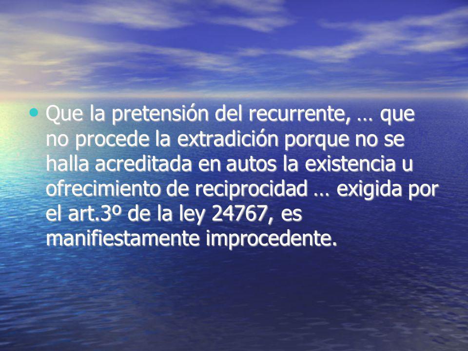 Que la pretensión del recurrente, … que no procede la extradición porque no se halla acreditada en autos la existencia u ofrecimiento de reciprocidad … exigida por el art.3º de la ley 24767, es manifiestamente improcedente.