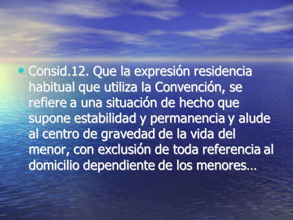 Consid.12. Que la expresión residencia habitual que utiliza la Convención, se refiere a una situación de hecho que supone estabilidad y permanencia y