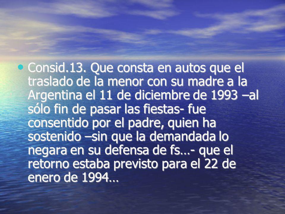 Consid.13. Que consta en autos que el traslado de la menor con su madre a la Argentina el 11 de diciembre de 1993 –al sólo fin de pasar las fiestas- f