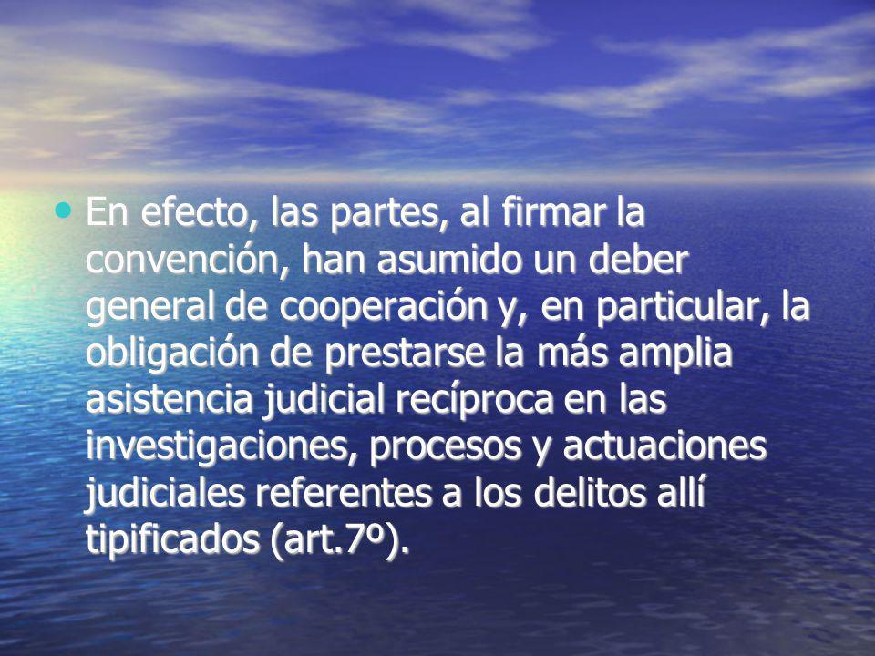 En efecto, las partes, al firmar la convención, han asumido un deber general de cooperación y, en particular, la obligación de prestarse la más amplia asistencia judicial recíproca en las investigaciones, procesos y actuaciones judiciales referentes a los delitos allí tipificados (art.7º).