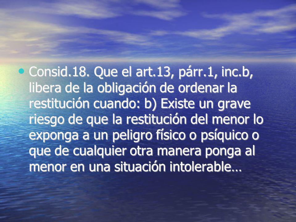 Consid.18. Que el art.13, párr.1, inc.b, libera de la obligación de ordenar la restitución cuando: b) Existe un grave riesgo de que la restitución del