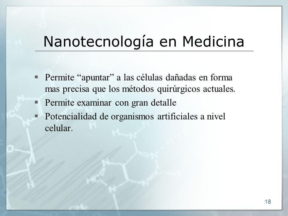 18 Nanotecnología en Medicina Permite apuntar a las células dañadas en forma mas precisa que los métodos quirúrgicos actuales. Permite examinar con gr