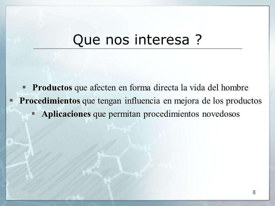 6 Que nos interesa ? Productos que afecten en forma directa la vida del hombre Procedimientos que tengan influencia en mejora de los productos Aplicac
