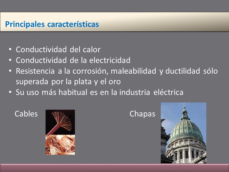 Principales características Conductividad del calor Conductividad de la electricidad Resistencia a la corrosión, maleabilidad y ductilidad sólo supera