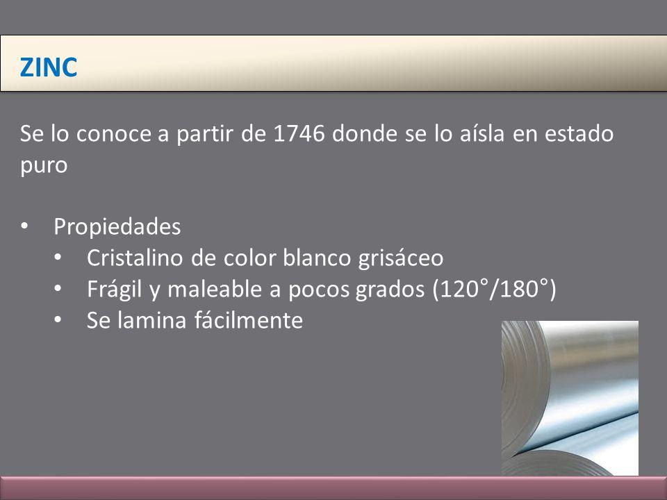 ZINC Se lo conoce a partir de 1746 donde se lo aísla en estado puro Propiedades Cristalino de color blanco grisáceo Frágil y maleable a pocos grados (