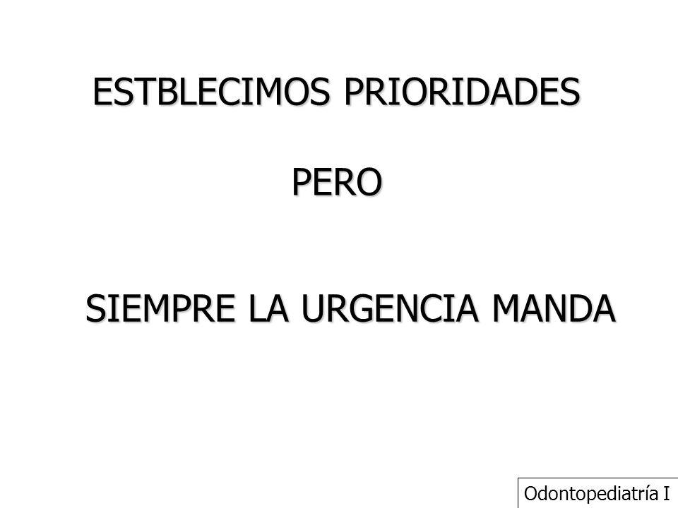 ESTBLECIMOS PRIORIDADES PERO SIEMPRE LA URGENCIA MANDA Odontopediatría I