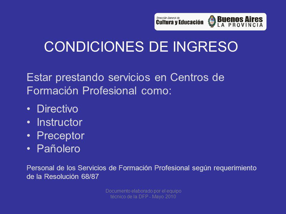CONDICIONES DE INGRESO Estar prestando servicios en Centros de Formación Profesional como: Directivo Instructor Preceptor Pañolero Personal de los Servicios de Formación Profesional según requerimiento de la Resolución 68/87 Documento elaborado por el equipo técnico de la DFP - Mayo 2010