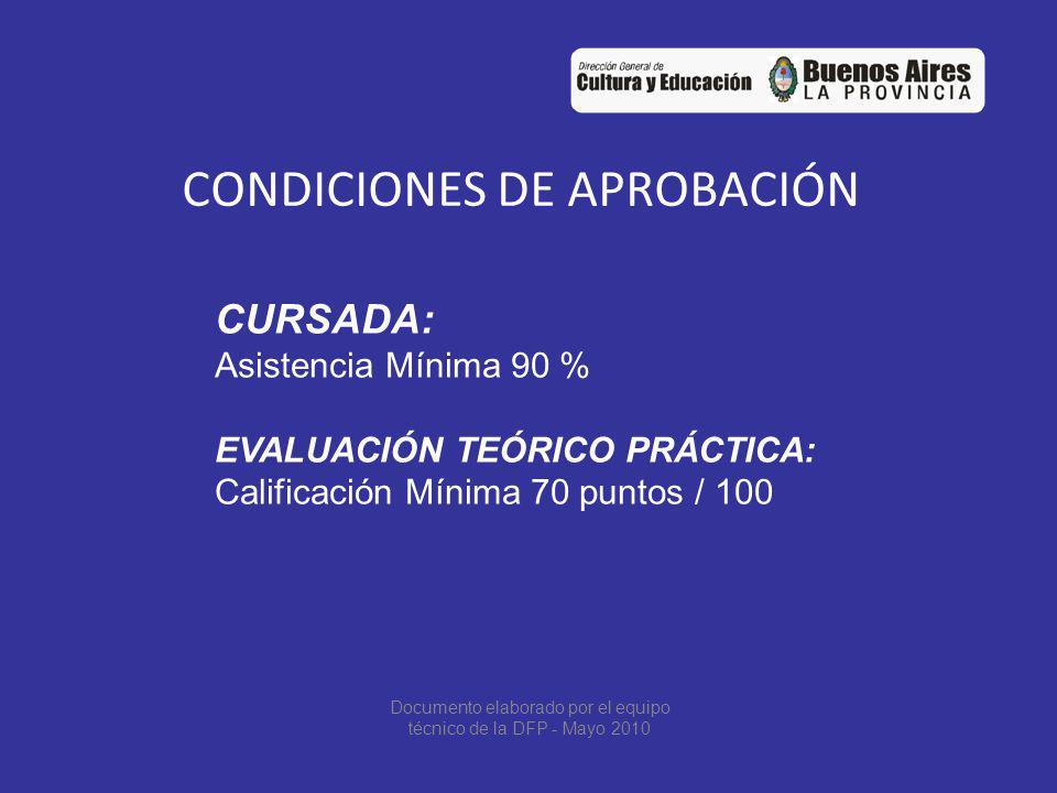 CONDICIONES DE APROBACIÓN CURSADA: Asistencia Mínima 90 % EVALUACIÓN TEÓRICO PRÁCTICA: Calificación Mínima 70 puntos / 100 Documento elaborado por el equipo técnico de la DFP - Mayo 2010