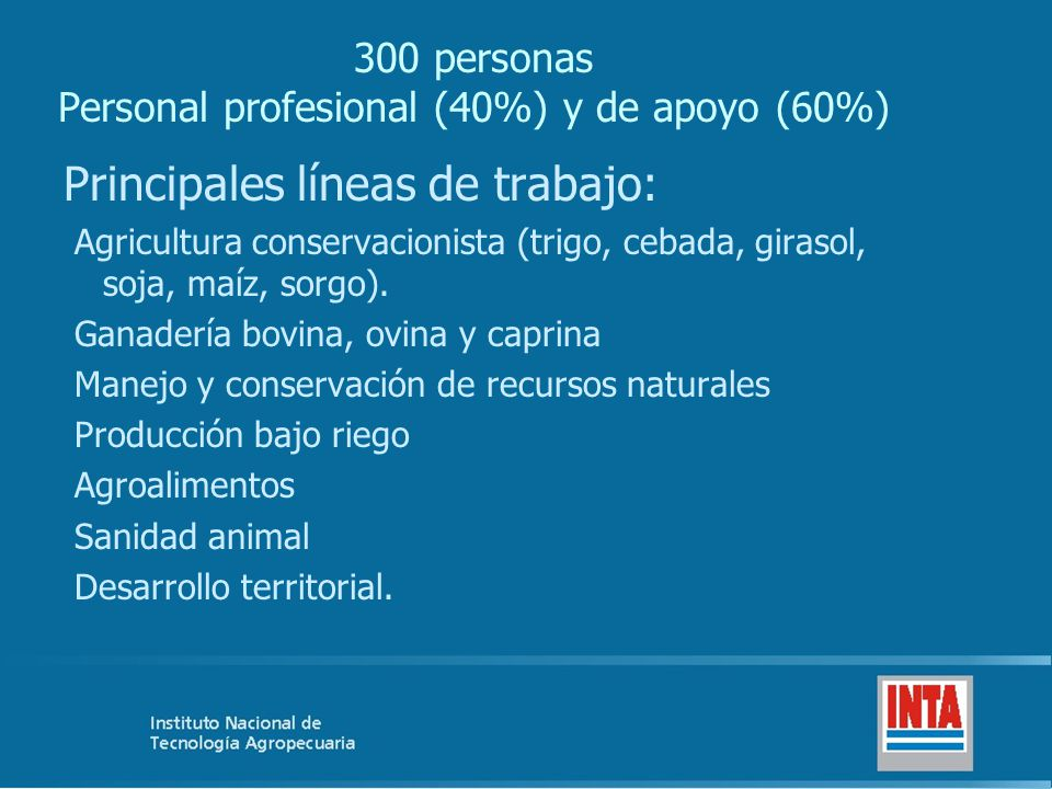 300 personas Personal profesional (40%) y de apoyo (60%) Principales líneas de trabajo: Agricultura conservacionista (trigo, cebada, girasol, soja, maíz, sorgo).