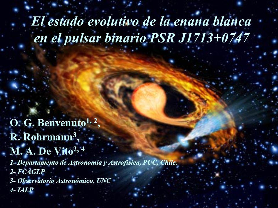 El estado evolutivo de la enana blanca en el pulsar binario PSR J1713+0747 O. G. Benvenuto 1, 2, R. Rohrmann 3, M. A. De Vito 2, 4 1- Departamento de