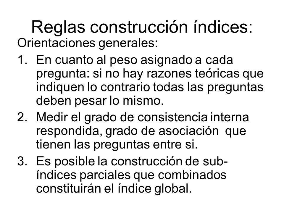 Reglas construcción índices: Orientaciones generales: 1.En cuanto al peso asignado a cada pregunta: si no hay razones teóricas que indiquen lo contrar