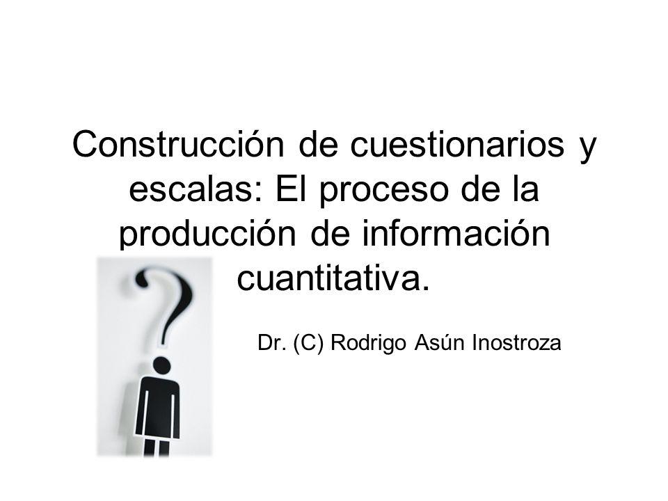 Construcción de cuestionarios y escalas: El proceso de la producción de información cuantitativa. Dr. (C) Rodrigo Asún Inostroza