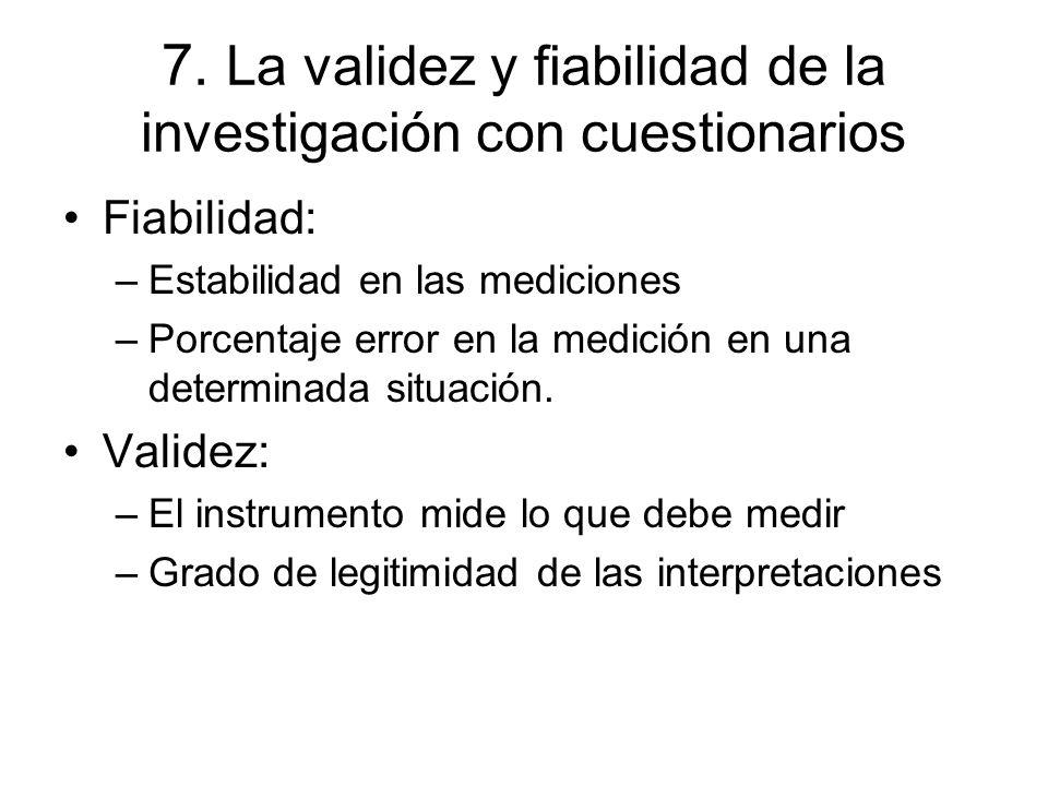 7. La validez y fiabilidad de la investigación con cuestionarios Fiabilidad: –Estabilidad en las mediciones –Porcentaje error en la medición en una de