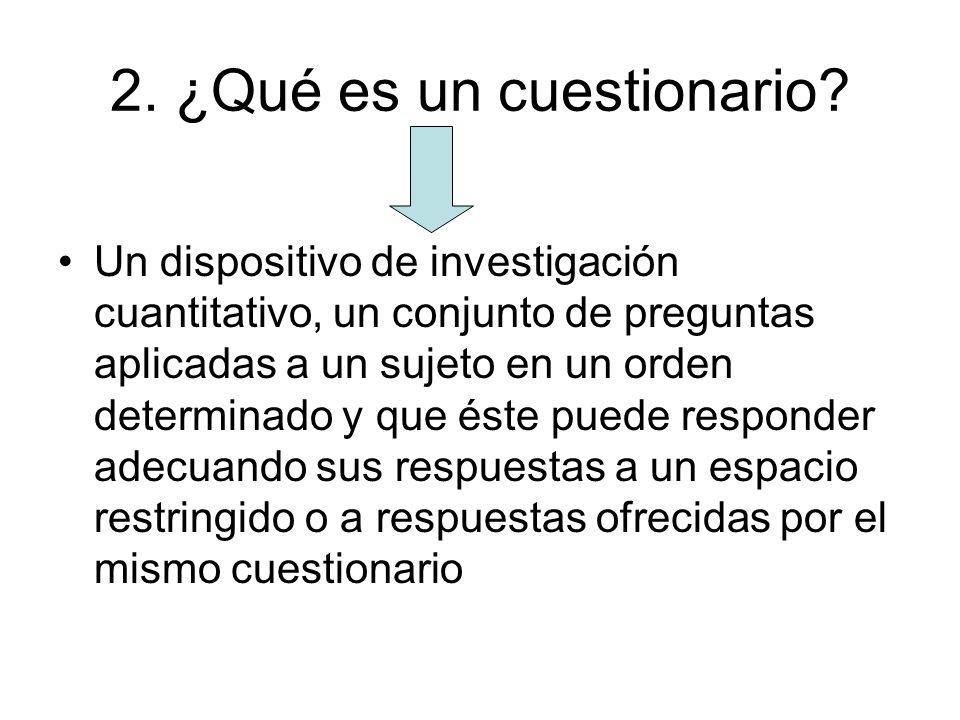 2. ¿Qué es un cuestionario? Un dispositivo de investigación cuantitativo, un conjunto de preguntas aplicadas a un sujeto en un orden determinado y que