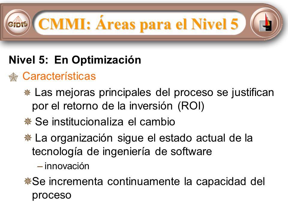 Nivel 5: En Optimización Características Las mejoras principales del proceso se justifican por el retorno de la inversión (ROI) Se institucionaliza el cambio La organización sigue el estado actual de la tecnología de ingeniería de software – –innovación Se incrementa continuamente la capacidad del proceso CMMI: Áreas para el Nivel 5