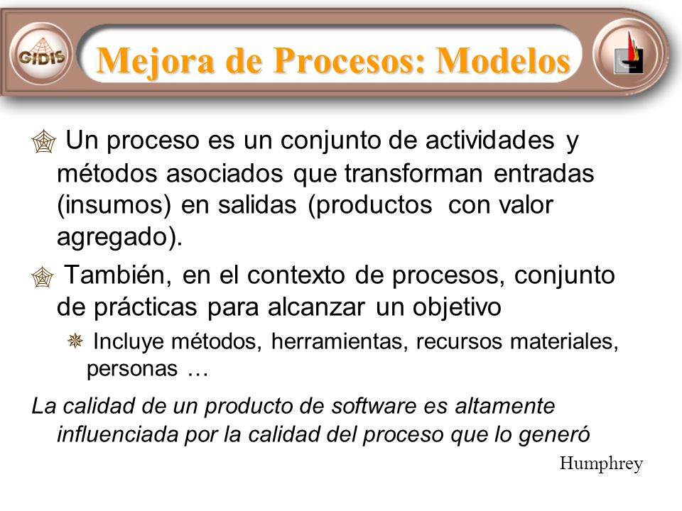 Mejora de Procesos: Modelos Un proceso es un conjunto de actividades y métodos asociados que transforman entradas (insumos) en salidas (productos con valor agregado).