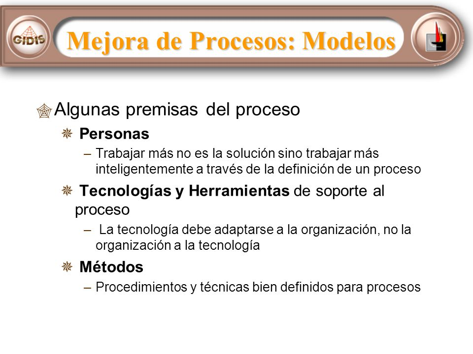 Algunas premisas del proceso Personas – –Trabajar más no es la solución sino trabajar más inteligentemente a través de la definición de un proceso Tecnologías y Herramientas de soporte al proceso – – La tecnología debe adaptarse a la organización, no la organización a la tecnología Métodos – –Procedimientos y técnicas bien definidos para procesos Mejora de Procesos: Modelos