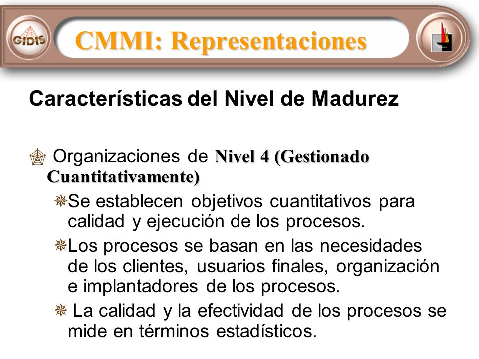 Características del Nivel de Madurez Nivel 4 (Gestionado Cuantitativamente) Organizaciones de Nivel 4 (Gestionado Cuantitativamente) Se establecen objetivos cuantitativos para calidad y ejecución de los procesos.