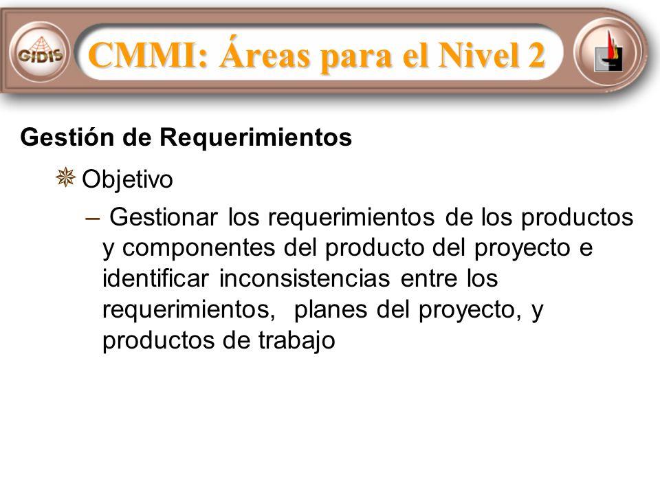 Gestión de Requerimientos Objetivo – – Gestionar los requerimientos de los productos y componentes del producto del proyecto e identificar inconsistencias entre los requerimientos, planes del proyecto, y productos de trabajo CMMI: Áreas para el Nivel 2