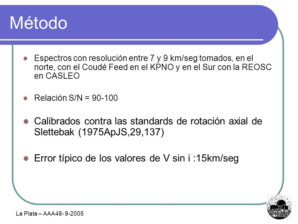 La Plata – AAA48- 9-2005 Método Espectros con resolución entre 7 y 9 km/seg tomados, en el norte, con el Coudé Feed en el KPNO y en el Sur con la REOSC en CASLEO Relación S/N = 90-100 Calibrados contra las standards de rotación axial de Slettebak (1975ApJS,29,137) Error típico de los valores de V sin i :15km/seg