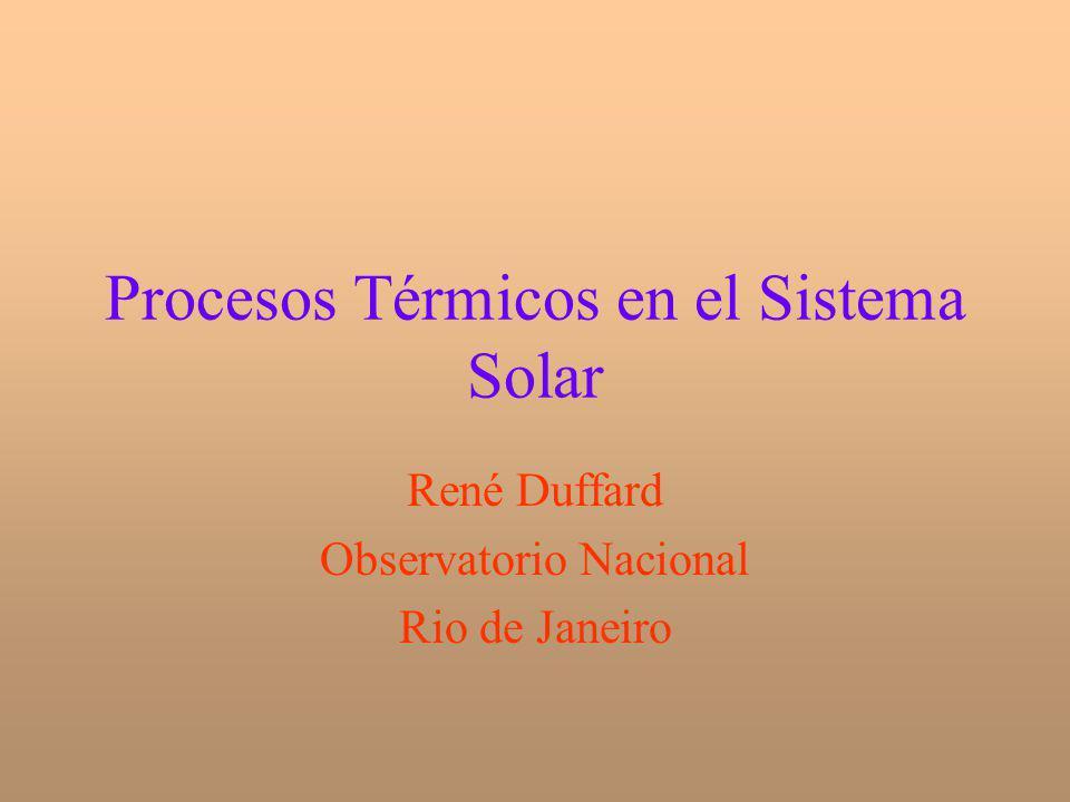 Procesos Térmicos en el Sistema Solar René Duffard Observatorio Nacional Rio de Janeiro