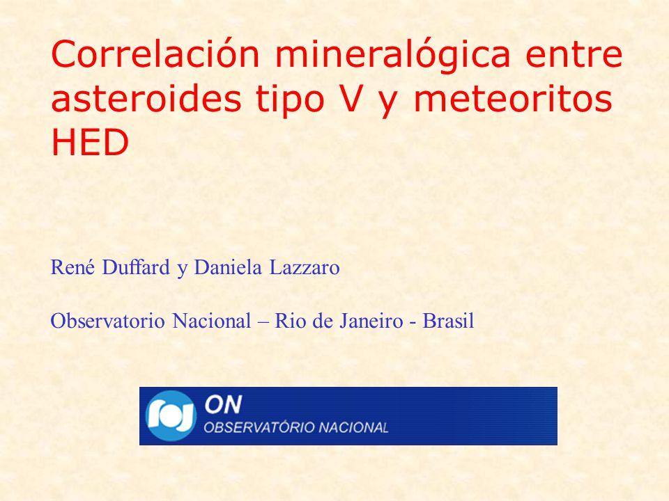 Correlación mineralógica entre asteroides tipo V y meteoritos HED René Duffard y Daniela Lazzaro Observatorio Nacional – Rio de Janeiro - Brasil
