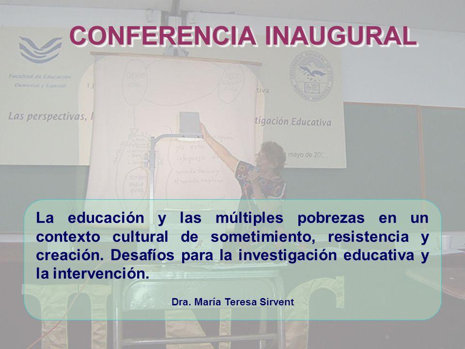 CONFERENCIA INAUGURAL Dra. María Teresa Sirvent La educación y las múltiples pobrezas en un contexto cultural de sometimiento, resistencia y creación.