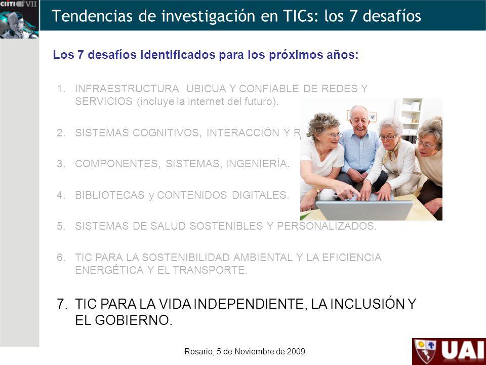 Rosario, 5 de Noviembre de 2009 Tendencias de investigación en TICs: los 7 desafíos Los 7 desafíos identificados para los próximos años: 1.INFRAESTRUCTURA UBICUA Y CONFIABLE DE REDES Y SERVICIOS (incluye la internet del futuro).