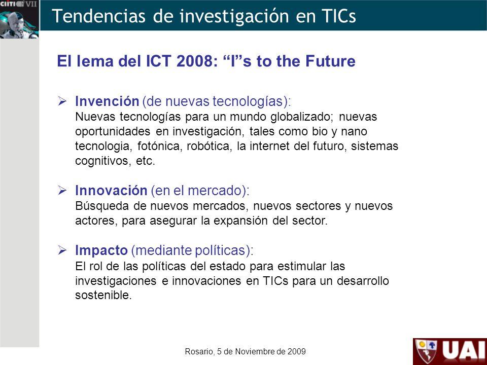 Rosario, 5 de Noviembre de 2009 Tendencias de investigación en TICs El lema del ICT 2008: Is to the Future Invención (de nuevas tecnologías): Nuevas tecnologías para un mundo globalizado; nuevas oportunidades en investigación, tales como bio y nano tecnologia, fotónica, robótica, la internet del futuro, sistemas cognitivos, etc.