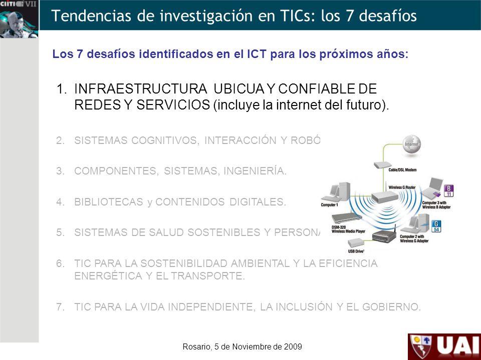Rosario, 5 de Noviembre de 2009 Tendencias de investigación en TICs: los 7 desafíos Los 7 desafíos identificados en el ICT para los próximos años: 1.INFRAESTRUCTURA UBICUA Y CONFIABLE DE REDES Y SERVICIOS (incluye la internet del futuro).