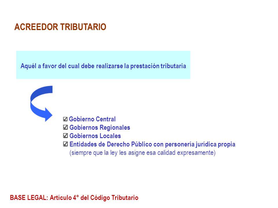ACREEDOR TRIBUTARIO Aquél a favor del cual debe realizarse la prestación tributaria Gobierno Central Gobiernos Regionales Gobiernos Locales Entidades