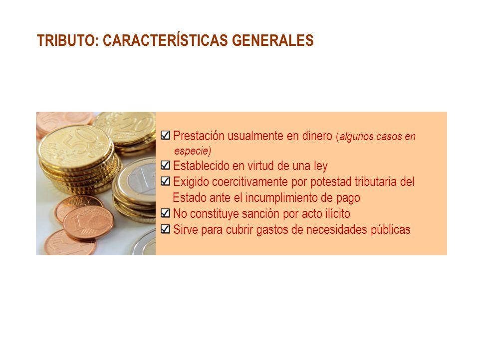 TRIBUTO: CARACTERÍSTICAS GENERALES Prestación usualmente en dinero ( algunos casos en especie) Establecido en virtud de una ley Exigido coercitivament