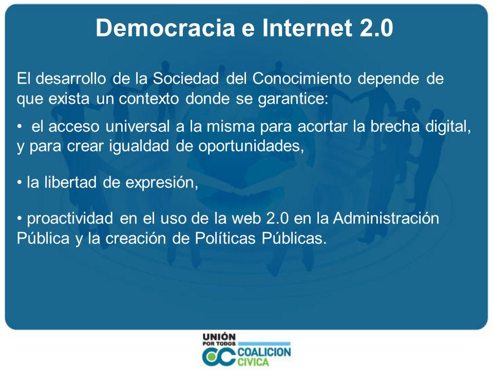 Democracia e Internet 2.0 El desarrollo de la Sociedad del Conocimiento depende de que exista un contexto donde se garantice: el acceso universal a la misma para acortar la brecha digital, y para crear igualdad de oportunidades, la libertad de expresión, proactividad en el uso de la web 2.0 en la Administración Pública y la creación de Políticas Públicas.