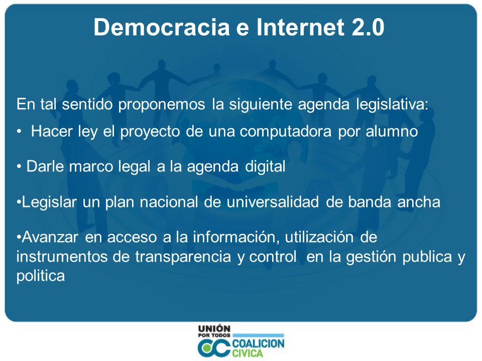 Democracia e Internet 2.0 En tal sentido proponemos la siguiente agenda legislativa: Hacer ley el proyecto de una computadora por alumno Darle marco legal a la agenda digital Legislar un plan nacional de universalidad de banda ancha Avanzar en acceso a la información, utilización de instrumentos de transparencia y control en la gestión publica y politica